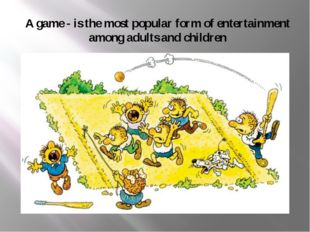 A game - is the most popular form of entertainment among adults and children