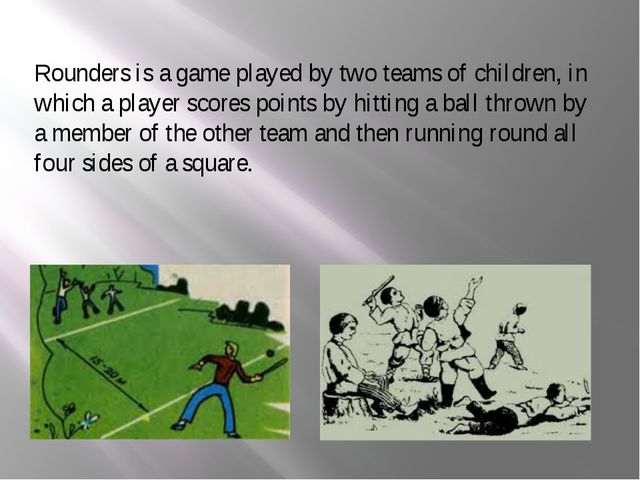 Rounders is a game played by two teams of children, in which a player scores...