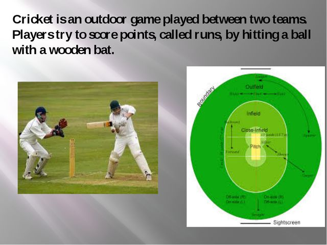 Cricket is an outdoor game played between two teams. Players try to score poi...