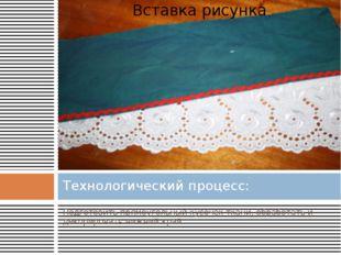 Подготовить прямоугольный кусочек ткани, обработать и декорировать нижний кра