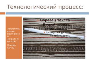 Технологический процесс: Закрепить концы полученной «скрутки» ниткой. Основа