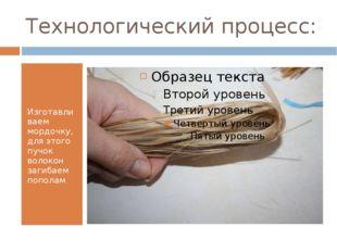 Технологический процесс: Изготавливаем мордочку, для этого пучок волокон заги