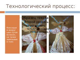 Технологический процесс: Фиксируем вокруг шеи пучок волокон, на талии завязыв