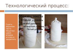 Технологический процесс: Сшить верхнюю часть мешочка швом вперед иголка и зак