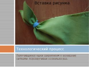 Технологический процесс Получившиеся ушки закрепляем у основания нитками, пер