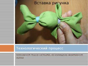 Фиксируем ткани нитками, из излишков формируем лапки Технологический процесс