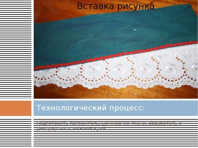 Подготовить прямоугольный кусочек ткани, обработать и декорировать нижний кра...