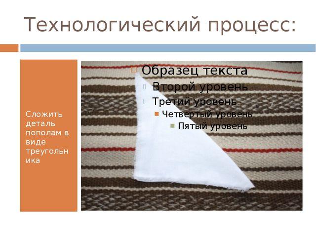 Технологический процесс: Сложить деталь пополам в виде треугольника