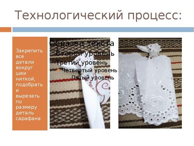 Технологический процесс: Закрепить все детали вокруг шеи ниткой, подобрать и...