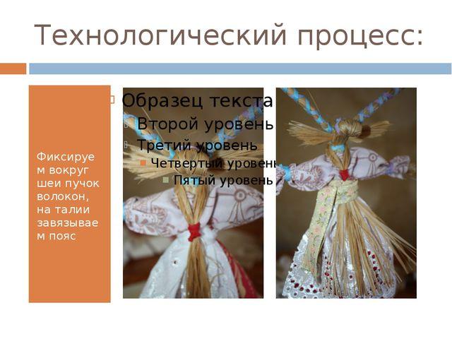 Технологический процесс: Фиксируем вокруг шеи пучок волокон, на талии завязыв...