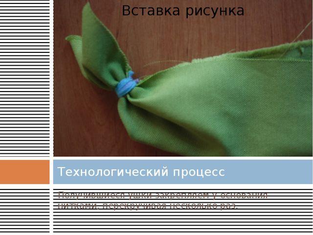 Технологический процесс Получившиеся ушки закрепляем у основания нитками, пер...