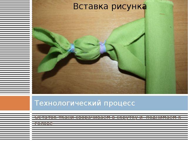 Остаток ткани сворачиваем в скрутку и поднимаем к голове Технологический проц...