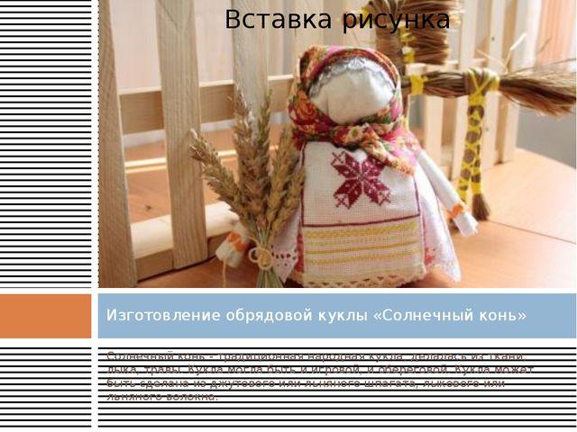 Солнечный конь - традиционная народная кукла, делалась из ткани, лыка, травы....