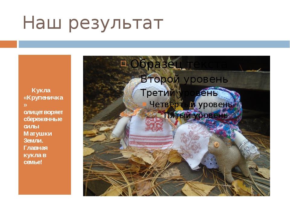 Наш результат Кукла «Крупеничка» олицетворяет сбереженные силы Матушки Земли....