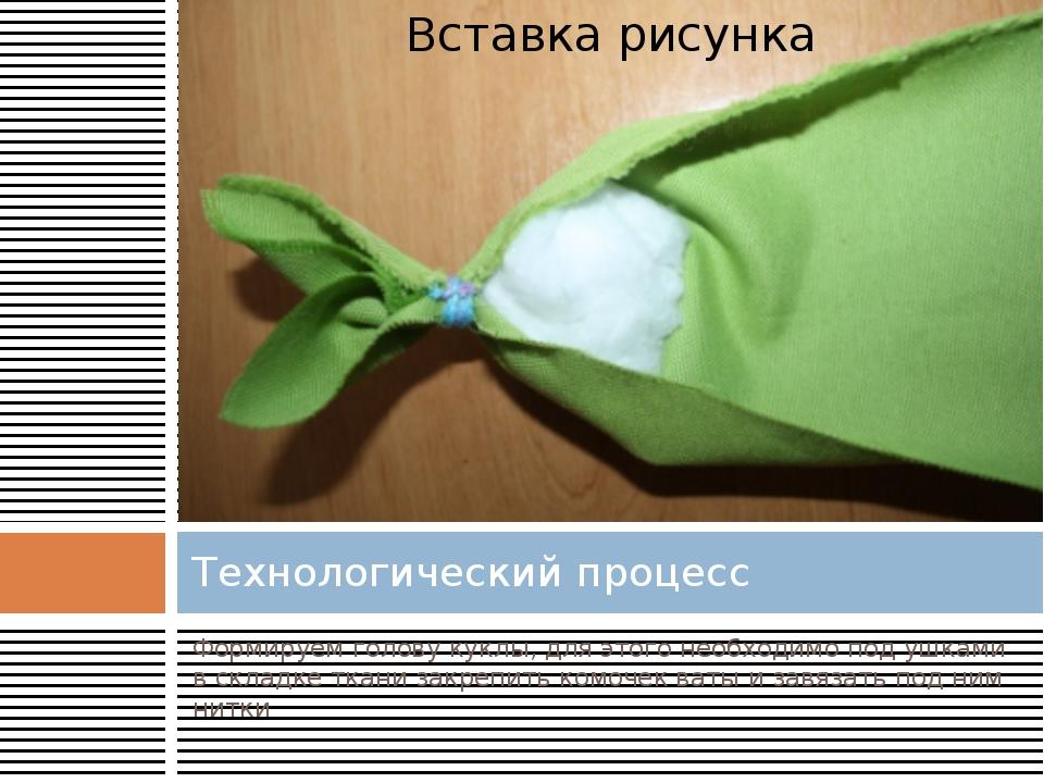 Формируем голову куклы, для этого необходимо под ушками в складке ткани закре...