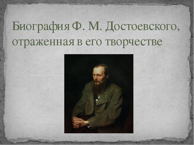 Биография Ф. М. Достоевского, отраженная в его творчестве