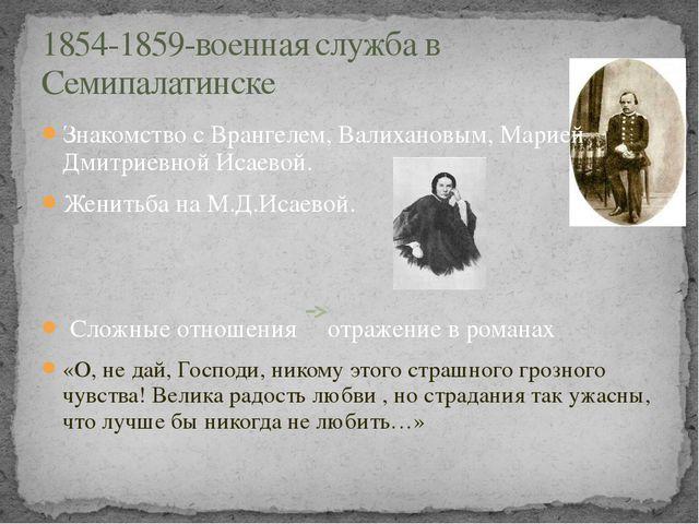 Знакомство с Врангелем, Валихановым, Марией Дмитриевной Исаевой. Женитьба на...