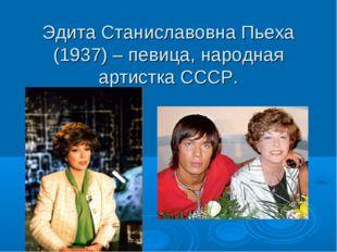 Эдита Станиславовна Пьеха (1937) – певица, народная артистка СССР.