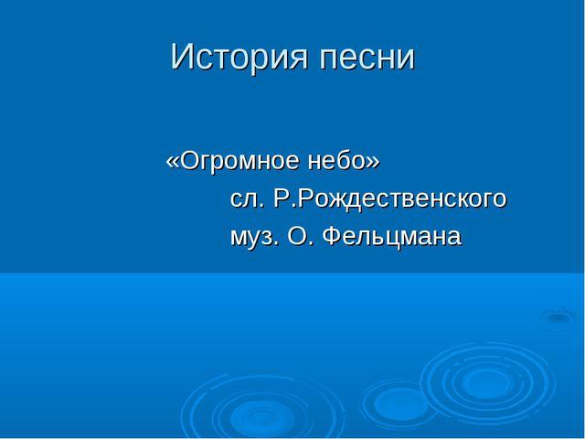 История песни «Огромное небо» сл. Р.Рождественского муз. О. Фельцмана