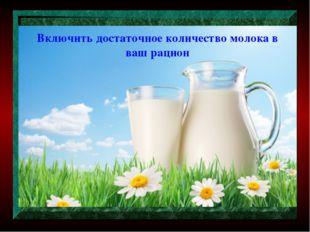 Включить достаточное количество молока в ваш рацион