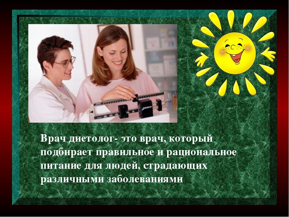 Врач диетолог- это врач, который подбирает правильное и рациональное питание...