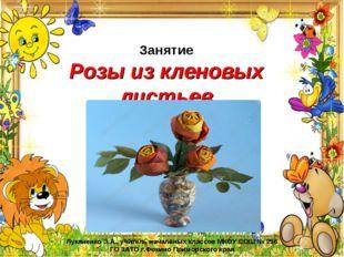 Занятие Розы из кленовых листьев Лукяненко Э.А., учитель начальных классов МК