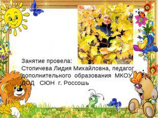 Занятие провела: Стопичева Лидия Михайловна, педагог дополнительного образова