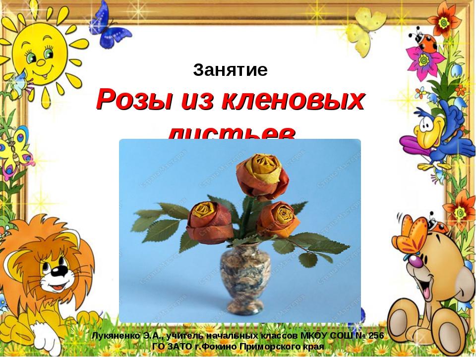 Занятие Розы из кленовых листьев Лукяненко Э.А., учитель начальных классов МК...