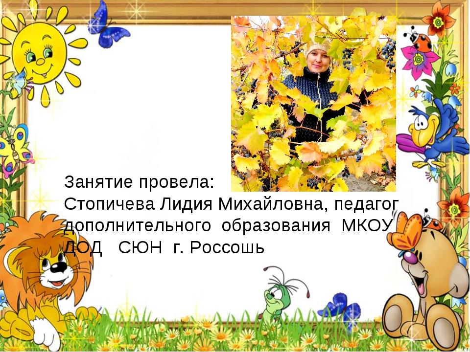 Занятие провела: Стопичева Лидия Михайловна, педагог дополнительного образова...