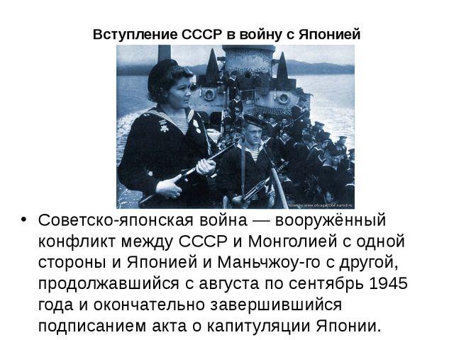 Вступление СССР в войну с Японией Советско-японская война— вооружённый конфл...