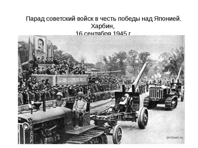 Парад советский войск в честь победы над Японией. Харбин, 16 сентября 1945 г....
