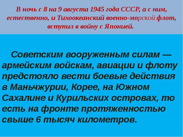 В ночь с 8 на 9 августа 1945 года СССР, а с ним, естественно, и Тихоокеанский...