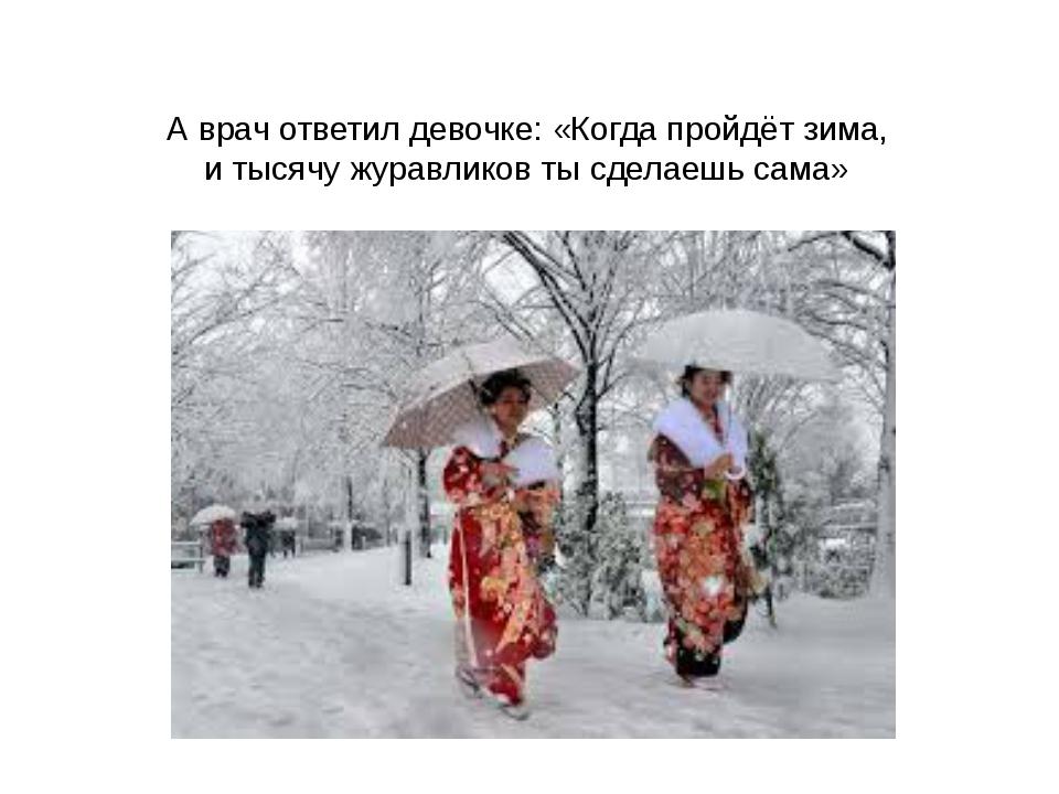 А врач ответил девочке: «Когда пройдёт зима, и тысячу журавликов ты сделаешь...
