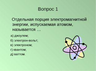 Вопрос 1 Отдельная порция электромагнитной энергии, испускаемая атомом, назыв