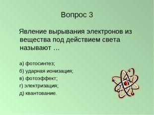 Вопрос 3 Явление вырывания электронов из вещества под действием света называю