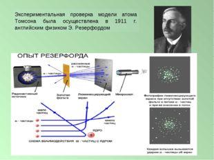 Экспериментальная проверка модели атома Томсона была осуществлена в 1911 г. а