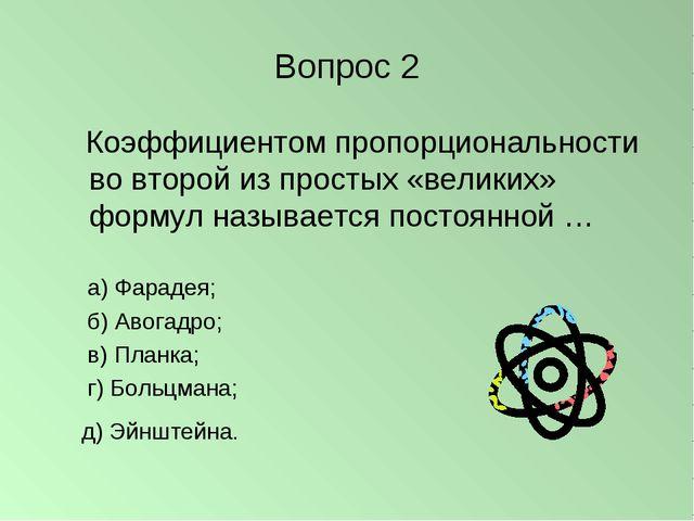 Вопрос 2 Коэффициентом пропорциональности во второй из простых «великих» форм...