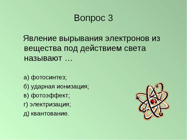 Вопрос 3 Явление вырывания электронов из вещества под действием света называю...