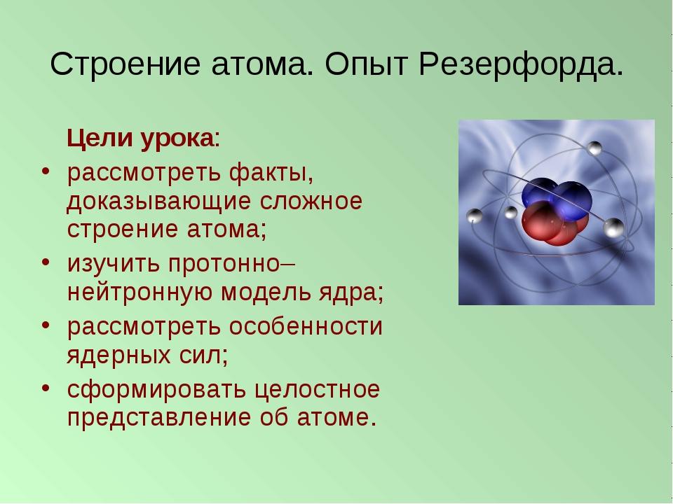 Строение атома. Опыт Резерфорда. Цели урока: рассмотреть факты, доказывающие...