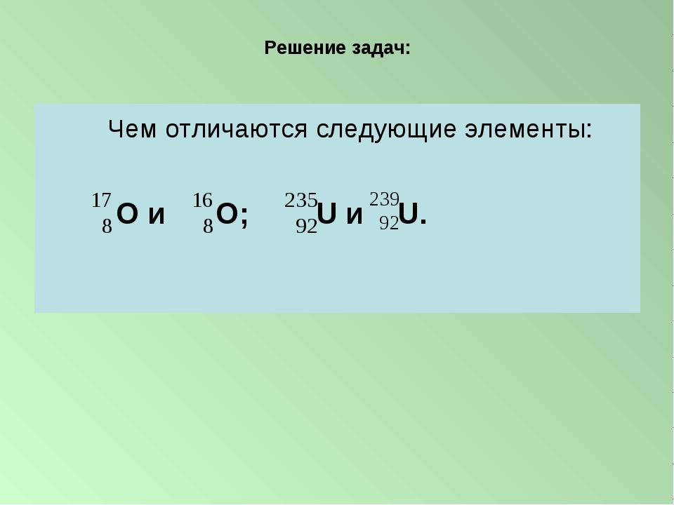 Решение задач: Чем отличаются следующие элементы: О и О; U и U.