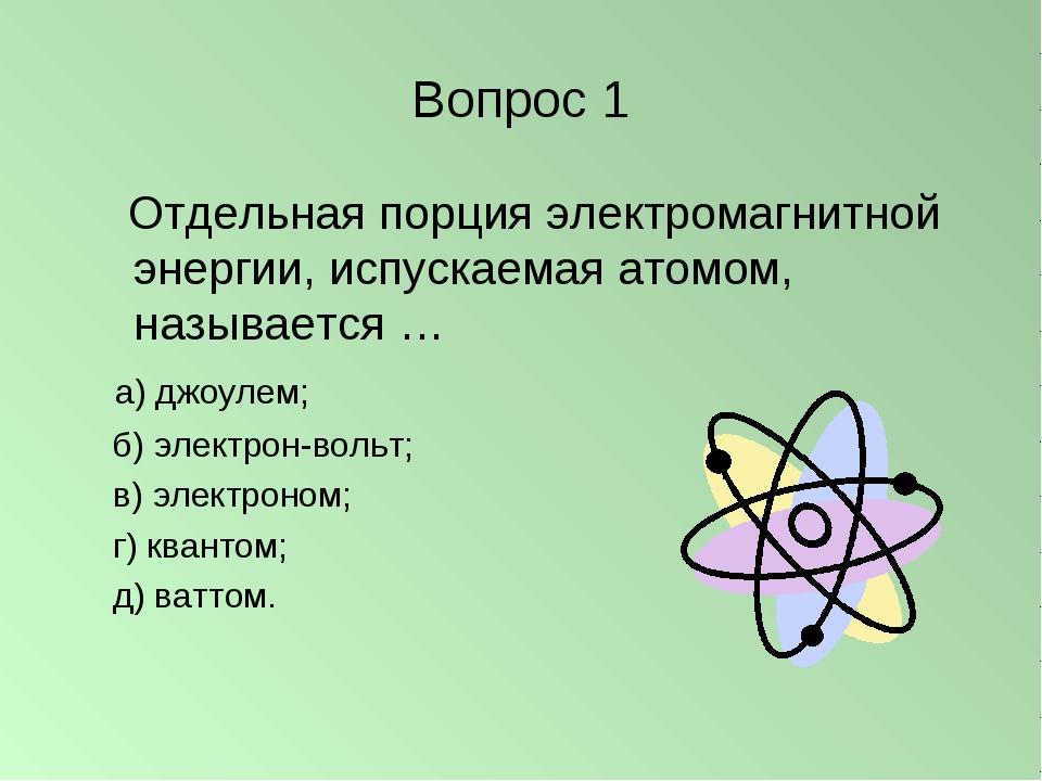 Вопрос 1 Отдельная порция электромагнитной энергии, испускаемая атомом, назыв...