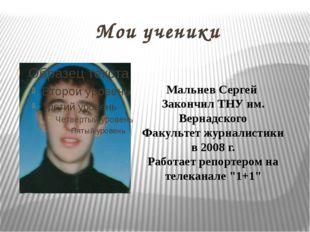Мои ученики Мальнев Сергей Закончил ТНУ им. Вернадского Факультет журналистик