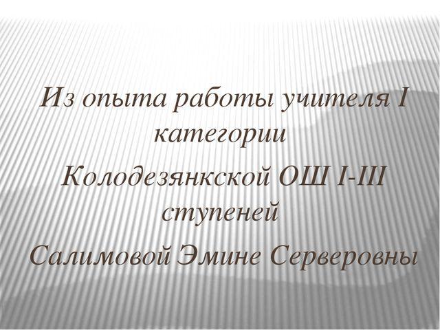 Из опыта работы учителя I категории Колодезянкской ОШ I-III ступеней Салимов...