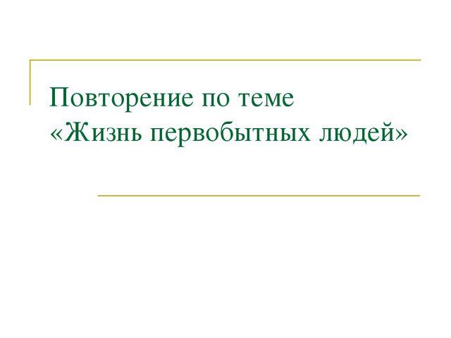 Повторение по теме «Жизнь первобытных людей»