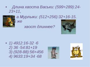 Длина хвоста Васьки: (599+289):24-23+11, а Мурлыки: (512+256):32+16-15. Чей