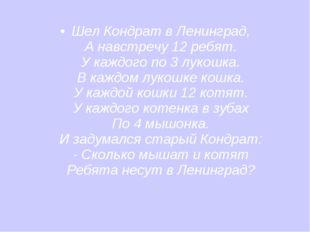 Шел Кондрат в Ленинград, А навстречу 12 ребят. У каждого по 3 лукошка. В кажд