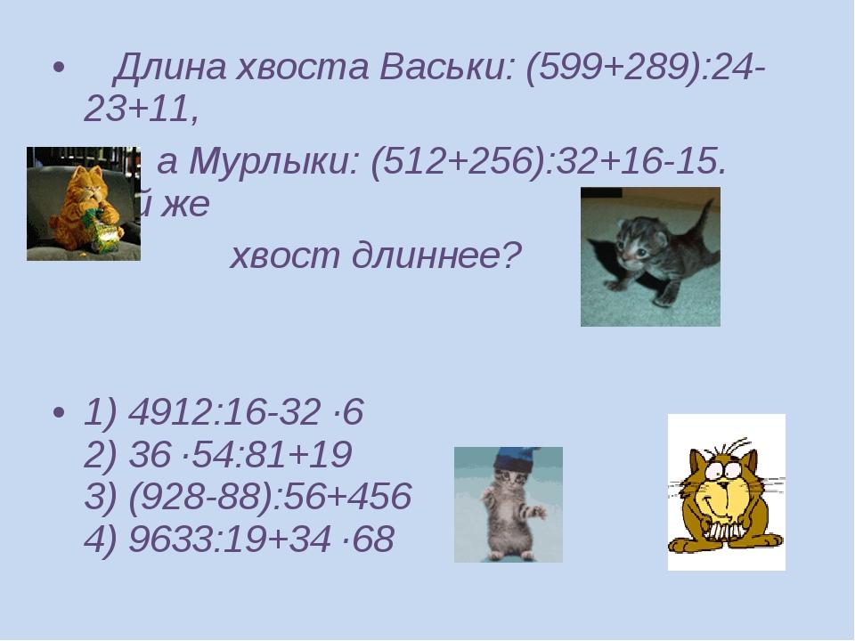Длина хвоста Васьки: (599+289):24-23+11, а Мурлыки: (512+256):32+16-15. Чей...