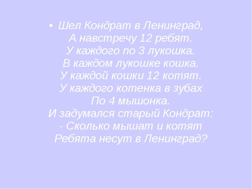 Шел Кондрат в Ленинград, А навстречу 12 ребят. У каждого по 3 лукошка. В кажд...