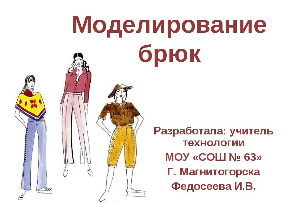 Моделирование брюк Разработала: учитель технологии МОУ «СОШ № 63» Г. Магнитог...