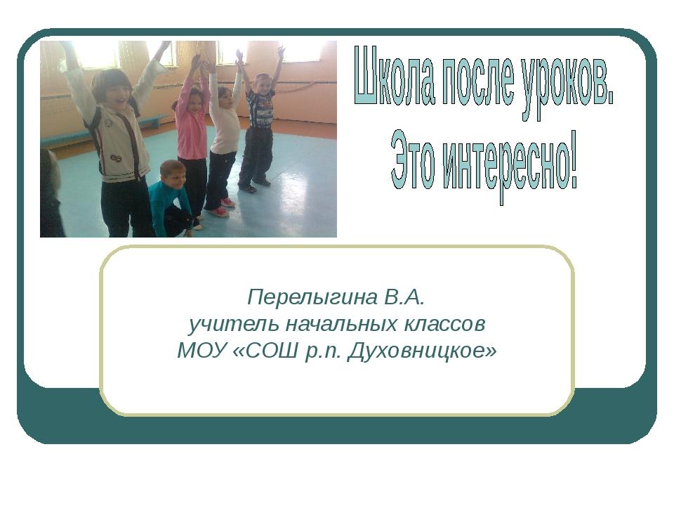 Перелыгина В.А. учитель начальных классов МОУ «СОШ р.п. Духовницкое»